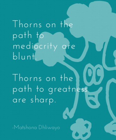 Thorns on the path to mediocrity are blunt. thorns on the path to greatness are sharp. -matshona dhliwayo