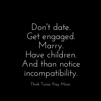 Don't date. get engaged.marry.have children.and than notice incompatibility. think twice. pray more.