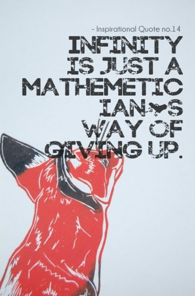 Infinity is just a mathemetician's way of giving up. - inspirational quote no.14