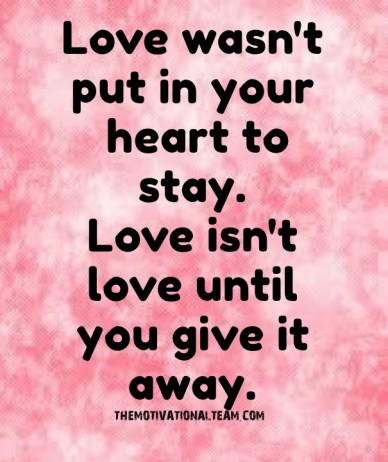 Love wasn't put in your heart to stay. love isn't love until you give it away. themotivationalteam.com