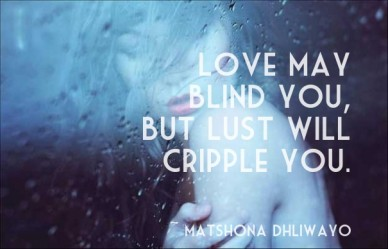 Love may blind you, but lust will cripple you. ~ matshona dhliwayo