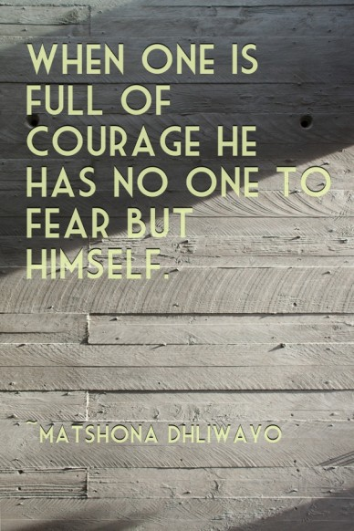 When one is full of courage he has no one to fear but himself. ~matshona dhliwayo