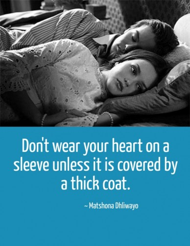 Don't wear your heart on a sleeve unless it is covered by a thick coat. ~ matshona dhliwayo