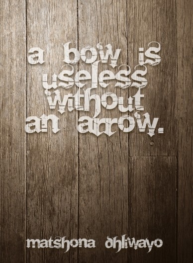 A bow is useless without an arrow. matshona dhliwayo