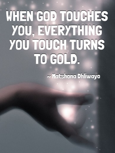 When god touches you, everything you touch turns to gold. ~ matshona dhliwayo
