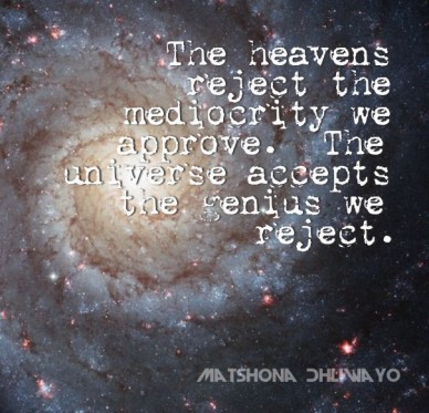 The heavens reject the mediocrity we approve. the universe accepts the genius we reject. matshona dhliwayo