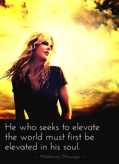 He who seeks to elevate the world must first be elevated in his soul. --- matshona dhliwayo ---