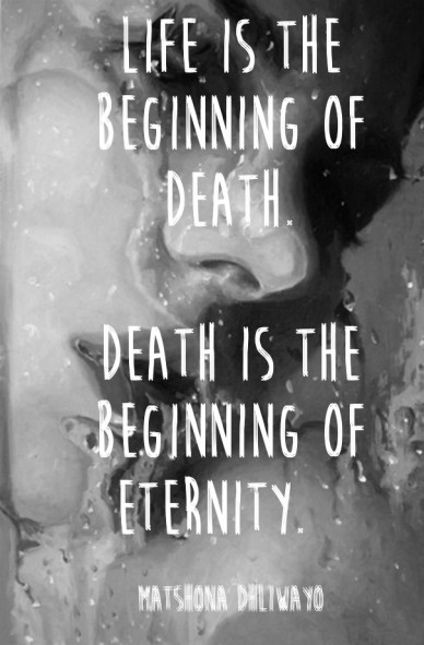 Life is the beginning of death. death is the beginning of eternity. matshona dhliwayo