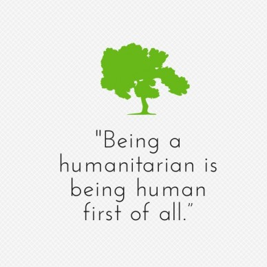 """being a humanitarian is being human first of all."""