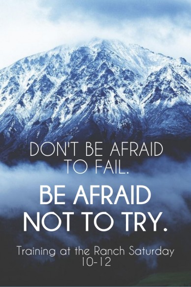 Don't be afraid to fail. be afraid not to try. training at the ranch saturday 10-12