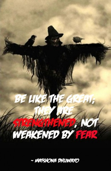 Be like the great; they are strengthened , not weakened by fear . ~ matshona dhliwayo