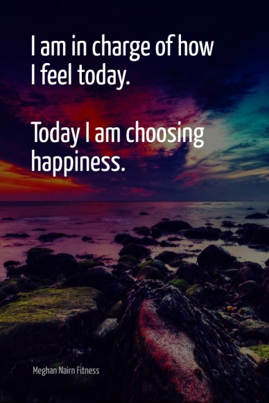 I am in charge of how i feel today. today i am choosing happiness. meghan nairn fitness