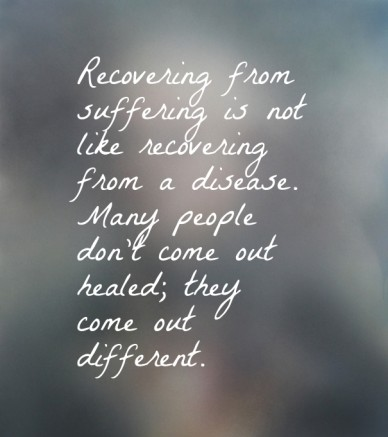 Recovering from suffering is not like recovering from a disease. many people don't come out healed; they come out different.