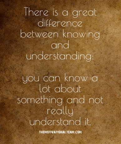 There is a great difference between knowing and understanding: you can know a lot about something and not really understand it. themotivationalteam.com