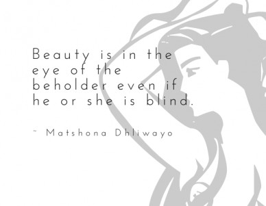 Beauty is in the eye of the beholder even if he or she is blind. ~ matshona dhliwayo