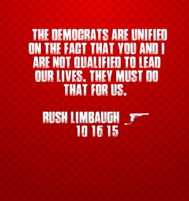 """""""""""the democrats are unified on the fact that you and i are not qualified to lead our lives. they must do that for us."""" rush limbaugh - 10/16/15"""
