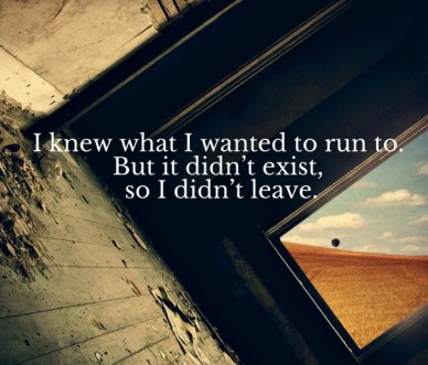 I knew what i wanted to run to. but it didn't exist, so i didn't leave.