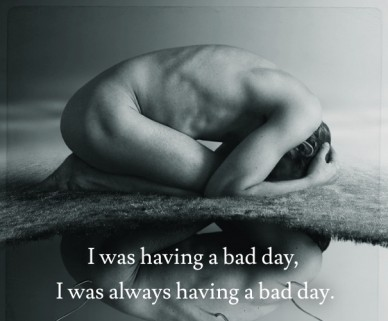 I was having a bad day, i was always having a bad day.