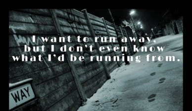 I want to run away, but i don't even know what i'd be running from.