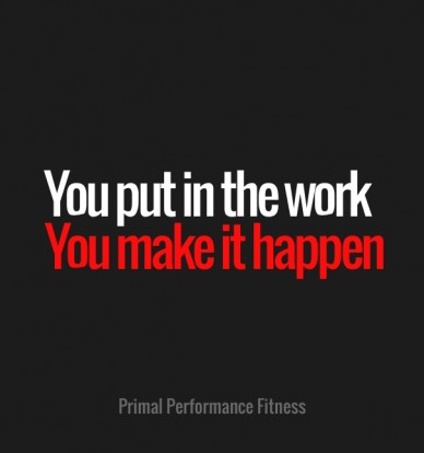 You put in the work you make it happen primal performance fitness