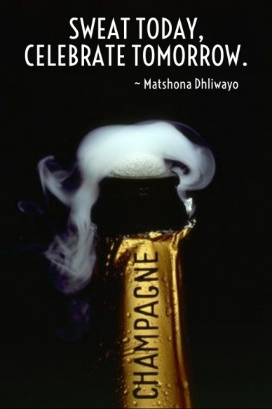 Sweat today, celebrate tomorrow. ~ ~ matshona dhliwayo