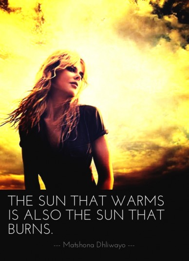 The sun that warms is also the sun that burns. --- matshona dhliwayo ---