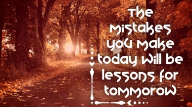 The mistakes you make today will be lessons for tommorow