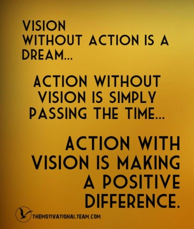 Vision without action is a dream... action without vision is simply passing the time... action with vision is making a positive difference. themotivationalteam.com