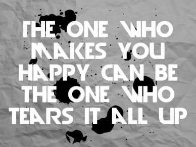 The one who makes you happy can be the one who tears it all up