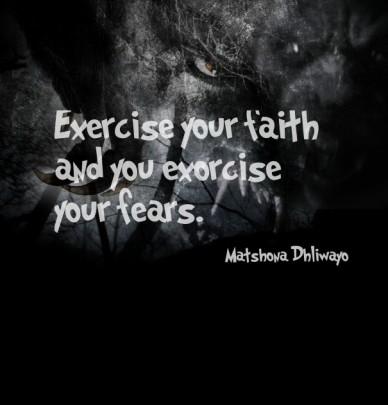 Exercise your faith and you exorcise your fears. matshona dhliwayo