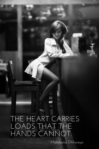 The heart carries loads that the hands cannot. ~ matshona dhliwayo