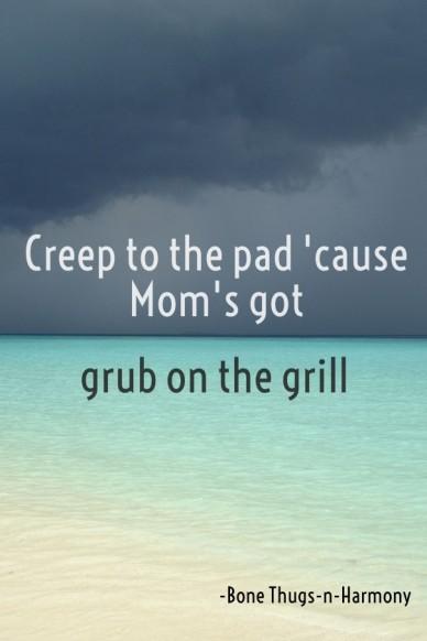 Creep to the pad 'cause mom's got grub on the grill -bone thugs-n-harmony