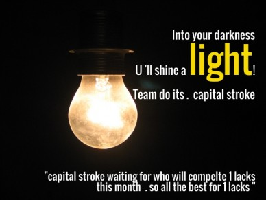 "Into your darkness u 'll shine a light! team do its . capital stroke ""capital stroke waiting for who will compelte 1 lacks this month . so all the best for 1 lacks """