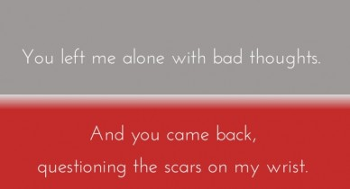You left me alone with bad thoughts. and you came back, questioning the scars on my wrist.