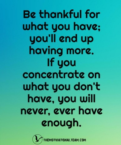 Be thankful for what you have; you'll end up having more. if you concentrate on what you don't have, you will never, ever have enough. themotivationalteam.com