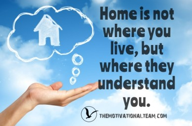 Home is not where you live, but where they understand you. themotivationalteam.com