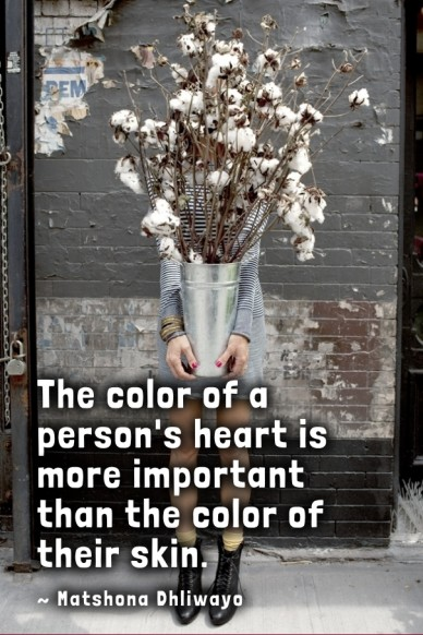 The the color of a person's heart is more important than the color of their skin. ~ matshona dhliwayo