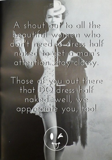 A shout out to all the beautiful women who don't need to dress half naked to get a man's attention...stay classy. those of you out there that do dress half naked...well, we ap