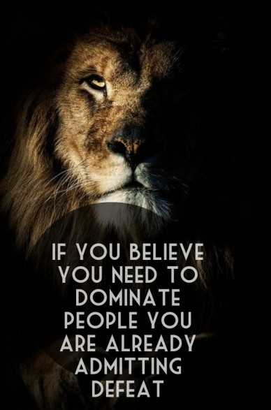 If you believe you need to dominate people you are already admitting defeat