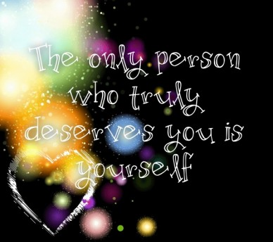 The only person who truly deserves you is yourself