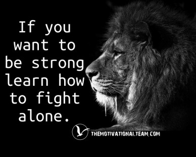 If you want to be strong learn how to fight alone. themotivationalteam.com