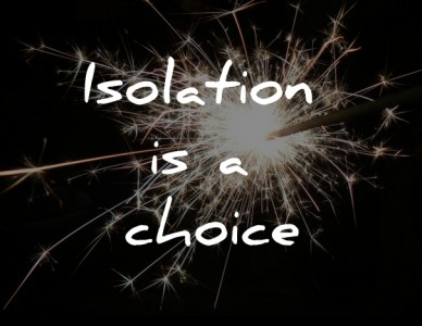 Isolation is a choice