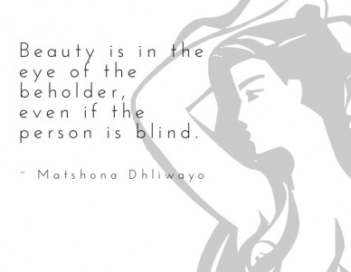 Beauty is in the eye of the beholder, even if the person is blind. ~ matshona dhliwayo