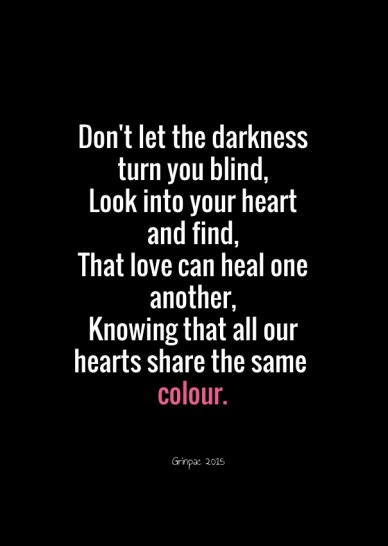 Don't let the darkness turn you blind, look into your heart and find,that love can heal one another,knowing that all our hearts share the same colour. grinpac 2015