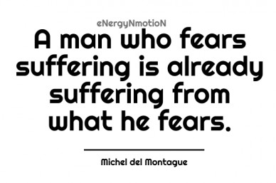 A man who fears suffering is already suffering from what he fears. michel del montague energynmotion