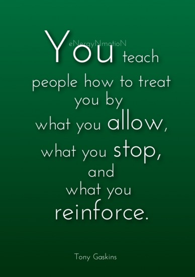 You teach people how to treat you by what you allow,what you stop,andwhat you reinforce. tony gaskins energynmotion