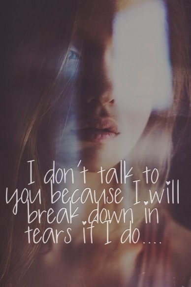 I don't talk to you because i will break down in tears if i do....