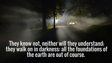 They know not, neither will they understand; they walk on in darkness: all the foundations of the earth are out of course.
