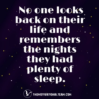 No one looks back on their life and remembers the nights they had plenty of sleep. themotivationalteam.com