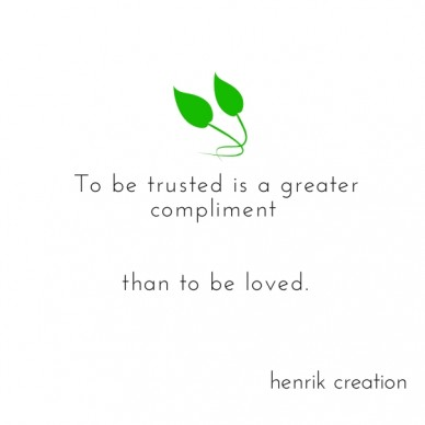 To be trusted is a greater compliment than to be loved. henrik creation
